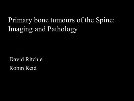 Primary bone tumours of the Spine: Imaging and Pathology David Ritchie Robin Reid.
