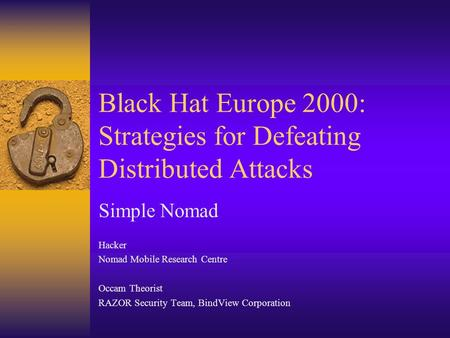 Black Hat Europe 2000: Strategies for Defeating Distributed Attacks Simple Nomad Hacker Nomad Mobile Research Centre Occam Theorist RAZOR Security Team,