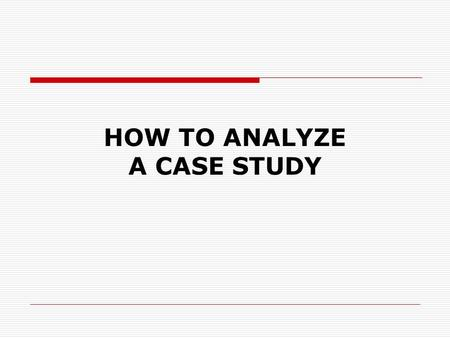 "HOW TO ANALYZE A CASE STUDY. So What is a Case Study analysis?  ""separation into parts""  ""examination of a thing to determine its parts or elements"""