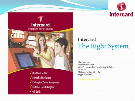 Intercard The Right System March 6, 2012 Alberto Borrero Vice-President, Int´l Marketing & Sales Intercard Mobile: +34 649 98 13 84 Skype: aborrero www.intercardinc.com.