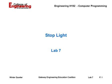 Engineering H192 - Computer Programming Gateway Engineering Education Coalition Lab 7P. 1Winter Quarter Stop Light Lab 7.