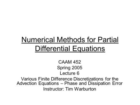 Numerical Methods for Partial Differential Equations CAAM 452 Spring 2005 Lecture 6 Various Finite Difference Discretizations for the Advection Equations.