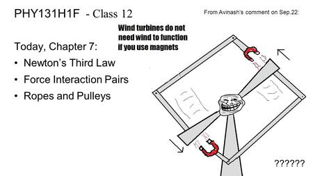 PHY131H1F - Class 12 Today, Chapter 7: Newton's Third Law Force Interaction Pairs Ropes and Pulleys From Avinash's comment on Sep.22: ??????