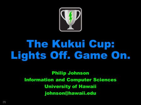 (1) The Kukui Cup: Lights Off. Game On. Philip Johnson Information and Computer Sciences University of Hawaii