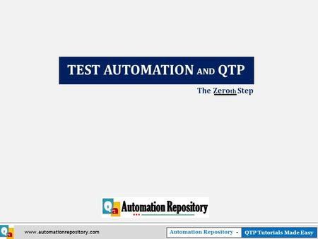 Automation Repository - QTP Tutorials Made Easy www.automationrepository.com The Zero th Step TEST AUTOMATION AND QTP.