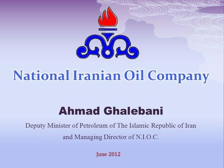 N.I.O.C Ahmad Ghalebani Deputy Minister of Petroleum of The Islamic Republic of Iran and Managing Director of N.I.O.C. June 2012.
