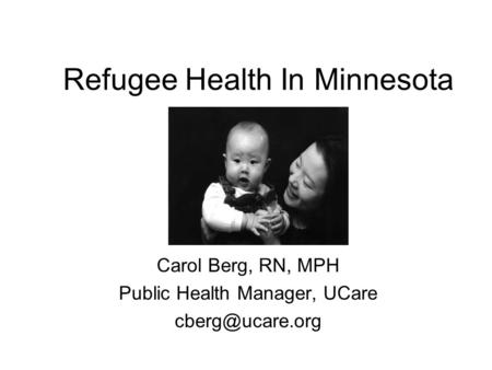 Refugee Health In Minnesota Carol Berg, RN, MPH Public Health Manager, UCare