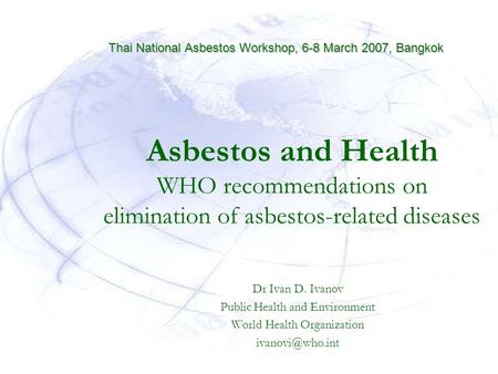 Asbestos and Health WHO recommendations on elimination of asbestos-related diseases Dr Ivan D. Ivanov Public Health and Environment World Health Organization.