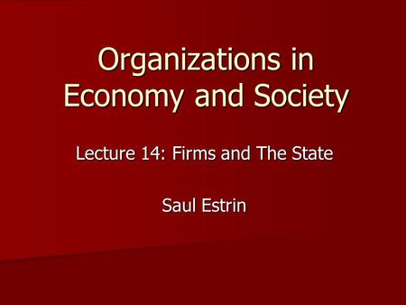 Organizations in Economy and Society Lecture 14: Firms and The State Saul Estrin.