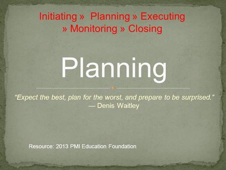 """Expect the best, plan for the worst, and prepare to be surprised."" — Denis Waitley Planning Initiating » Planning » Executing » Monitoring » Closing Resource:"
