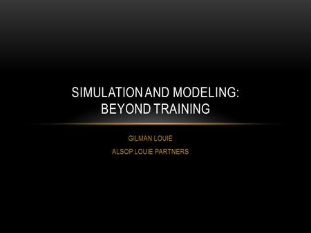 GILMAN LOUIE ALSOP LOUIE PARTNERS SIMULATION AND MODELING: BEYOND TRAINING.