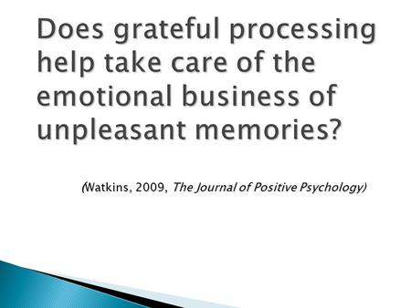 Does grateful processing help take care of the emotional business of unpleasant memories? ( Watkins, 2009, The Journal of Positive Psychology)