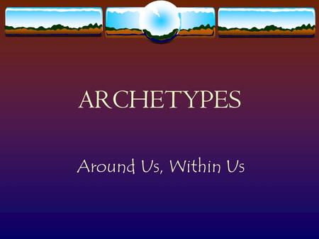 "ARCHETYPES Around Us, Within Us What are archetypes?  original patterns, perfect examples (""archos""=first, ""typos""=model).  character types, symbols."