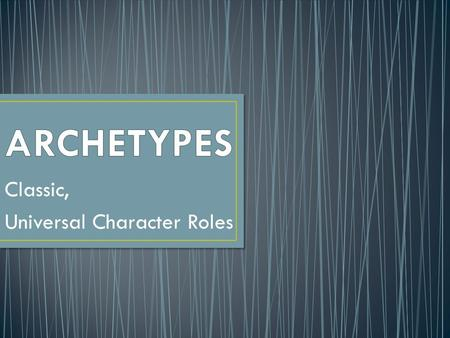 "Classic, Universal Character Roles. An archetype is kind of like a general ""type,"" a basic blueprint for a character. Each one has specific attributes."