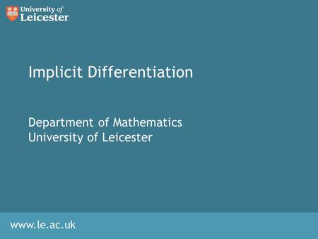 Www.le.ac.uk Implicit Differentiation Department of Mathematics University of Leicester.