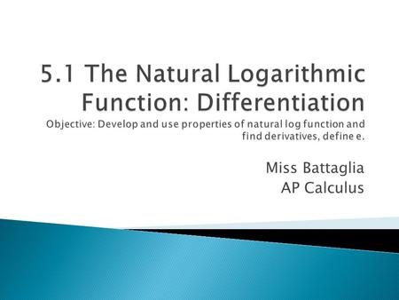 Miss Battaglia AP Calculus. The natural logarithmic function is defined by The domain of the natural logarithmic function is the set of all positive real.