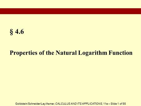 Goldstein/Schneider/Lay/Asmar, CALCULUS AND ITS APPLICATIONS, 11e – Slide 1 of 55 § 4.6 Properties of the Natural Logarithm Function.