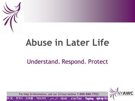 For Help & Information, call our 24-hour hotline 1-888-888-7702 Abuse in Later Life Understand. Respond. Protect.