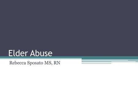Elder Abuse Rebecca Sposato MS, RN. Definition Any knowing, intentional, or negligent act by a caregiver or any other person that causes harm or a serious.