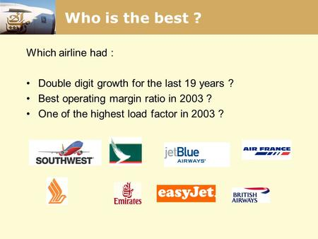 Who is the best ? Which airline had : Double digit growth for the last 19 years ? Best operating margin ratio in 2003 ? One of the highest load factor.
