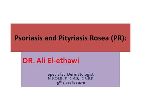 DR. Ali El-ethawi Specialist Dermatologist M.B.CH.B, F.I.C.M.S, C.A.B.D 5 th class lecture Psoriasis and Pityriasis Rosea (PR):