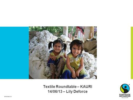 © Fairtrade 2010 Textile Roundtable – KAURI 14/06/13 – Lily Deforce.