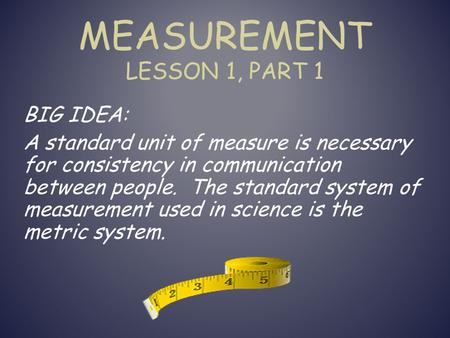 MEASUREMENT LESSON 1, PART 1 BIG IDEA: A standard unit of measure is necessary for consistency in communication between people. The standard system of.