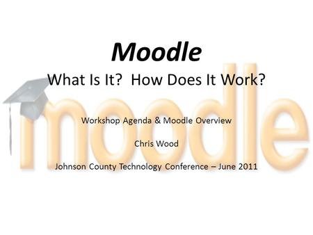Moodle What Is It? How Does It Work? Workshop Agenda & Moodle Overview Chris Wood Johnson County Technology Conference – June 2011.