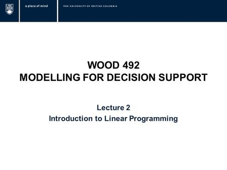 WOOD 492 MODELLING FOR DECISION SUPPORT Lecture 2 Introduction to Linear Programming.