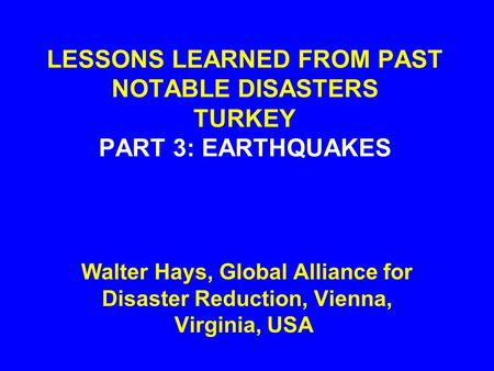 LESSONS LEARNED FROM PAST NOTABLE DISASTERS TURKEY PART 3: EARTHQUAKES Walter Hays, Global Alliance for Disaster Reduction, Vienna, Virginia, USA.