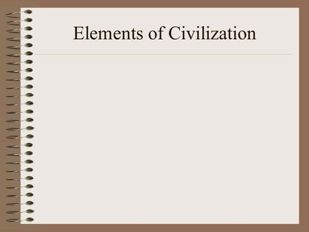 Elements of Civilization. Agriculture It produces more certain income than hunting/gathering. It requires permanent settlements. It leads to the ideas.