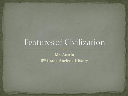 "Mr. Austin 8 th Grade Ancient History. Define the term ""civilization""? In your opinion, what are some features of civilization?"