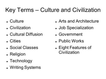 Key Terms – Culture and Civilization Culture Civilization Cultural Diffusion Cities Social Classes Religion Technology Writing Systems Arts and Architecture.