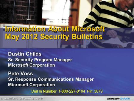 Dial In Number 1-800-227-8104 Pin: 3879 Information About Microsoft May 2012 Security Bulletins Dustin Childs Sr. Security Program Manager Microsoft Corporation.