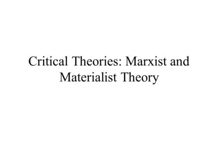 Critical Theories: Marxist and Materialist Theory.