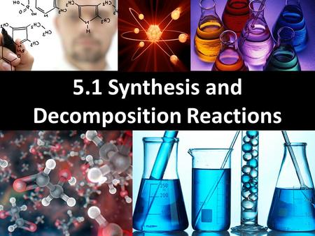 5.1 Synthesis and Decomposition Reactions. Learning Goals Learn how to identify a chemical change Learn what is a synthesis reaction and how to create.