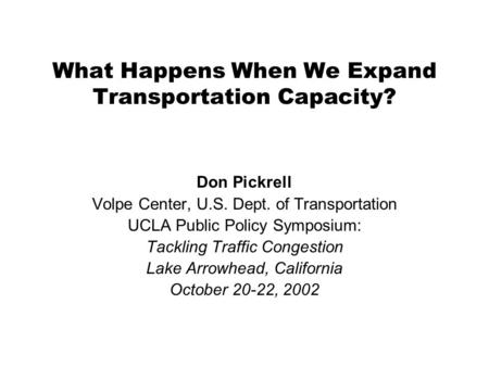 What Happens When We Expand Transportation Capacity? Don Pickrell Volpe Center, U.S. Dept. of Transportation UCLA Public Policy Symposium: Tackling Traffic.