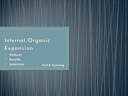 "Methods Benefits Limitations Matt & HyunJung. Organic growth: ""Organic growth occurs when a business grows internally, using its own resources to increase."
