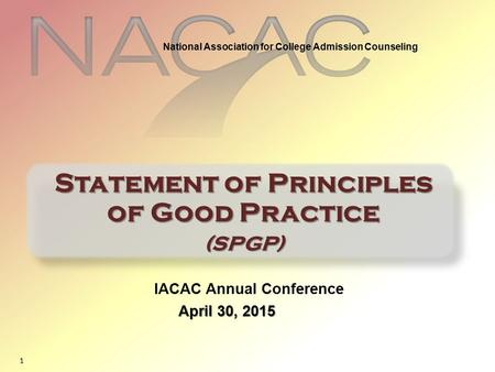 1 IACAC Annual Conference April 30, 2015 Statement of Principles of Good Practice (SPGP) National Association for College Admission Counseling.