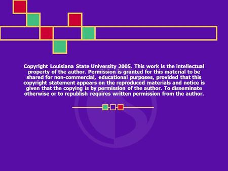 Copyright Louisiana State University 2005. This work is the intellectual property of the author. Permission is granted for this material to be shared for.