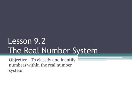 Lesson 9.2 The Real Number System Objective - To classify and identify numbers within the real number system.