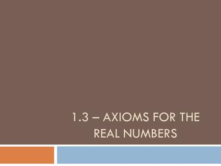 1.3 – AXIOMS FOR THE REAL NUMBERS. Goals  SWBAT apply basic properties of real numbers  SWBAT simplify algebraic expressions.