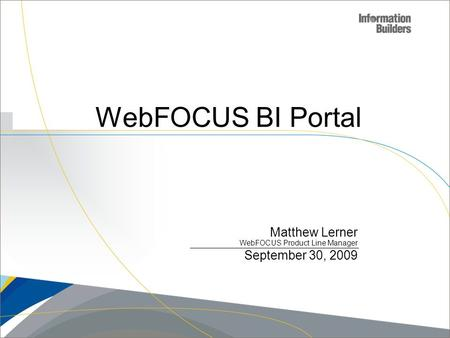 Copyright 2007, Information Builders. Slide 1 WebFOCUS BI Portal Matthew Lerner WebFOCUS Product Line Manager September 30, 2009.