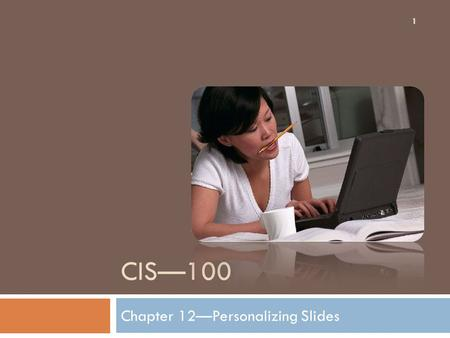 CIS—100 Chapter 12—Personalizing Slides 1. Putting Themes to Work for You 2 Choosing the right theme is very important in order to convey everything you.