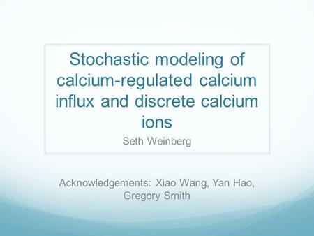 Stochastic modeling of calcium-regulated calcium influx and discrete calcium ions Seth Weinberg Acknowledgements: Xiao Wang, Yan Hao, Gregory Smith.