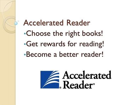 Accelerated Reader Choose the right books! Get rewards for reading! Become a better reader!