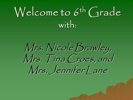 Welcome to 6 th Grade with: Mrs. Nicole Brawley, Mrs. Tina Croes, and Mrs. Jennifer Lane.