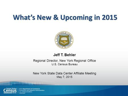 Jeff T. Behler Regional Director, New York Regional Office U.S. Census Bureau New York State Data Center Affiliate Meeting May 7, 2015 What's New & Upcoming.