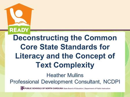 Deconstructing the Common Core State Standards for Literacy and the Concept of Text Complexity Heather Mullins Professional Development Consultant, NCDPI.
