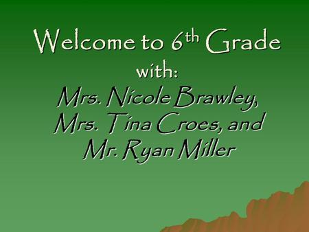 Welcome to 6 th Grade with: Mrs. Nicole Brawley, Mrs. Tina Croes, and Mr. Ryan Miller.